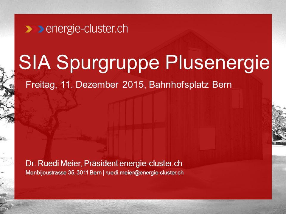SIA Spurgruppe Plusenergie Freitag, 11. Dezember 2015, Bahnhofsplatz Bern Dr. Ruedi Meier, Präsident energie-cluster.ch Monbijoustrasse 35, 3011 Bern