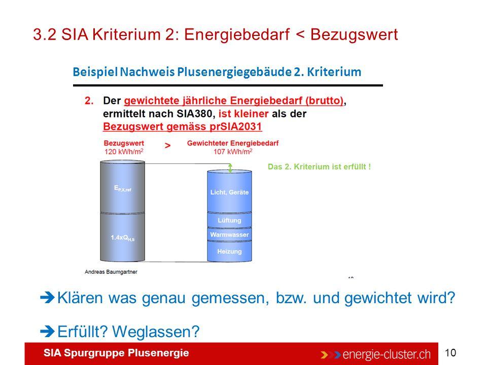 SIA Spurgruppe Plusenergie 10 3.2 SIA Kriterium 2: Energiebedarf < Bezugswert Beispiel Nachweis Plusenergiegebäude 2. Kriterium  Klären was genau gem