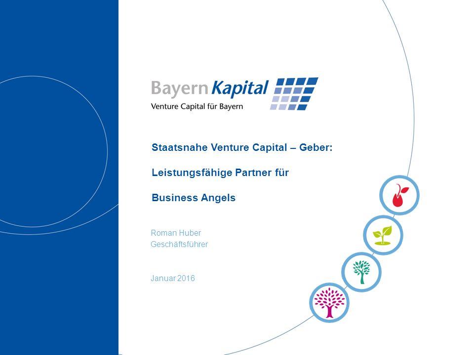 Staatsnahe Venture Capital – Geber: Leistungsfähige Partner für Business Angels Roman Huber Geschäftsführer Januar 2016