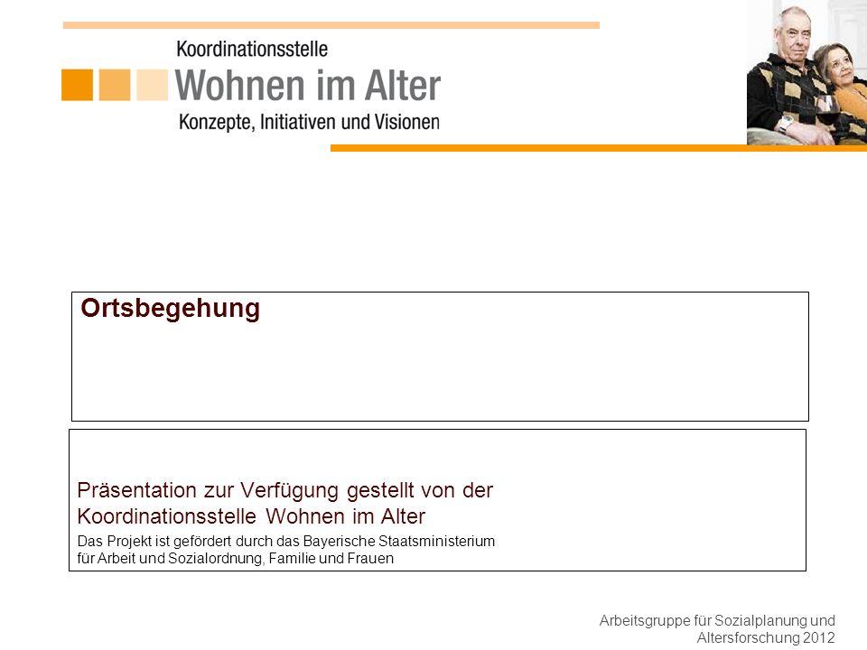 Ortsbegehung Präsentation zur Verfügung gestellt von der Koordinationsstelle Wohnen im Alter Das Projekt ist gefördert durch das Bayerische Staatsministerium für Arbeit und Sozialordnung, Familie und Frauen Arbeitsgruppe für Sozialplanung und Altersforschung 2012