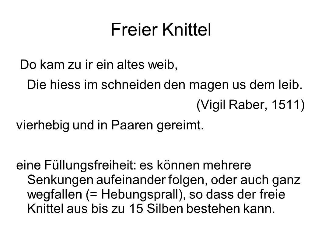 Freier Knittel Do kam zu ir ein altes weib, Die hiess im schneiden den magen us dem leib. (Vigil Raber, 1511) vierhebig und in Paaren gereimt. eine Fü