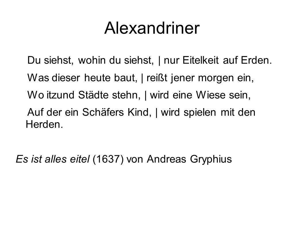 Alexandriner Du siehst, wohin du siehst, | nur Eitelkeit auf Erden. Was dieser heute baut, | reißt jener morgen ein, Wo itzund Städte stehn, | wird ei