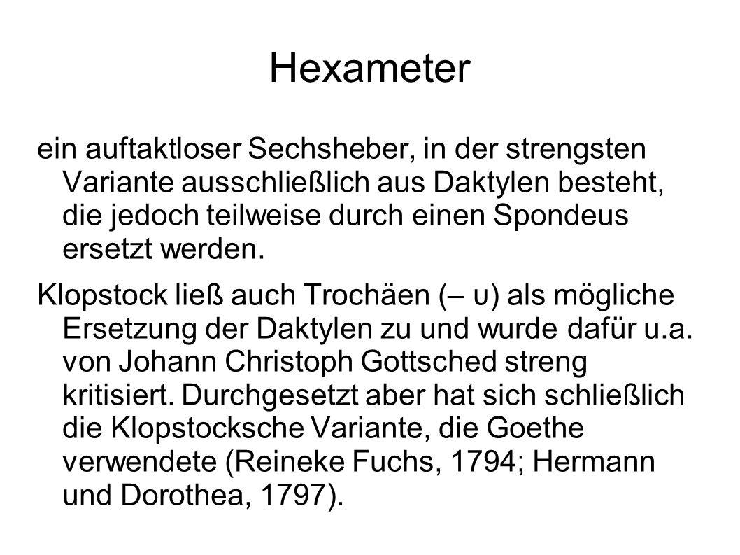 Hexameter ein auftaktloser Sechsheber, in der strengsten Variante ausschließlich aus Daktylen besteht, die jedoch teilweise durch einen Spondeus erset