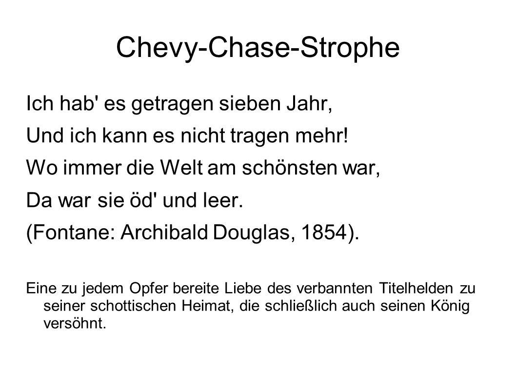 Chevy-Chase-Strophe Ich hab' es getragen sieben Jahr, Und ich kann es nicht tragen mehr! Wo immer die Welt am schönsten war, Da war sie öd' und leer.