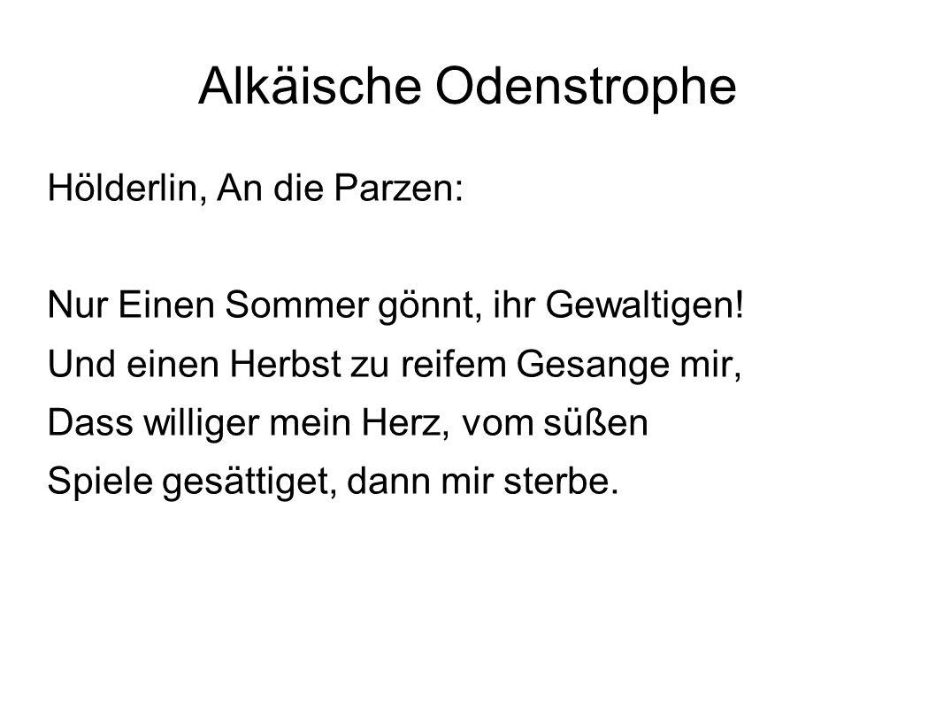 Alkäische Odenstrophe Hölderlin, An die Parzen: Nur Einen Sommer gönnt, ihr Gewaltigen! Und einen Herbst zu reifem Gesange mir, Dass williger mein Her