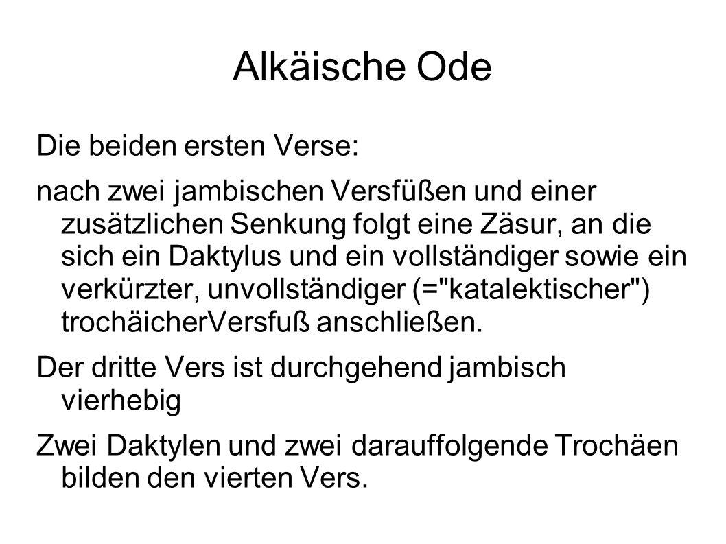 Alkäische Ode Die beiden ersten Verse: nach zwei jambischen Versfüßen und einer zusätzlichen Senkung folgt eine Zäsur, an die sich ein Daktylus und ei