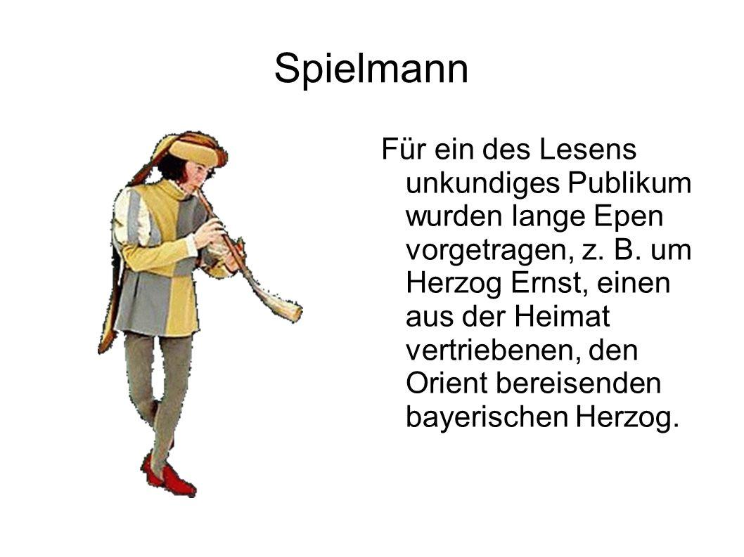 Spielmann Für ein des Lesens unkundiges Publikum wurden lange Epen vorgetragen, z. B. um Herzog Ernst, einen aus der Heimat vertriebenen, den Orient b
