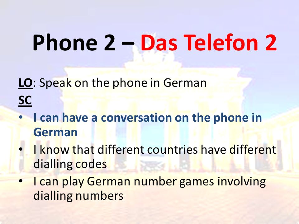 Phone 2 – Das Telefon 2 LO: Speak on the phone in German SC I can have a conversation on the phone in German I know that different countries have different dialling codes I can play German number games involving dialling numbers