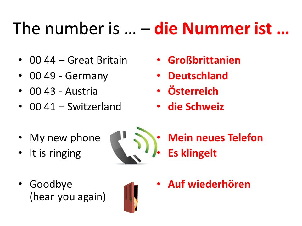 The number is … – die Nummer ist … 00 44 – Great Britain 00 49 - Germany 00 43 - Austria 00 41 – Switzerland My new phone It is ringing Goodbye (hear