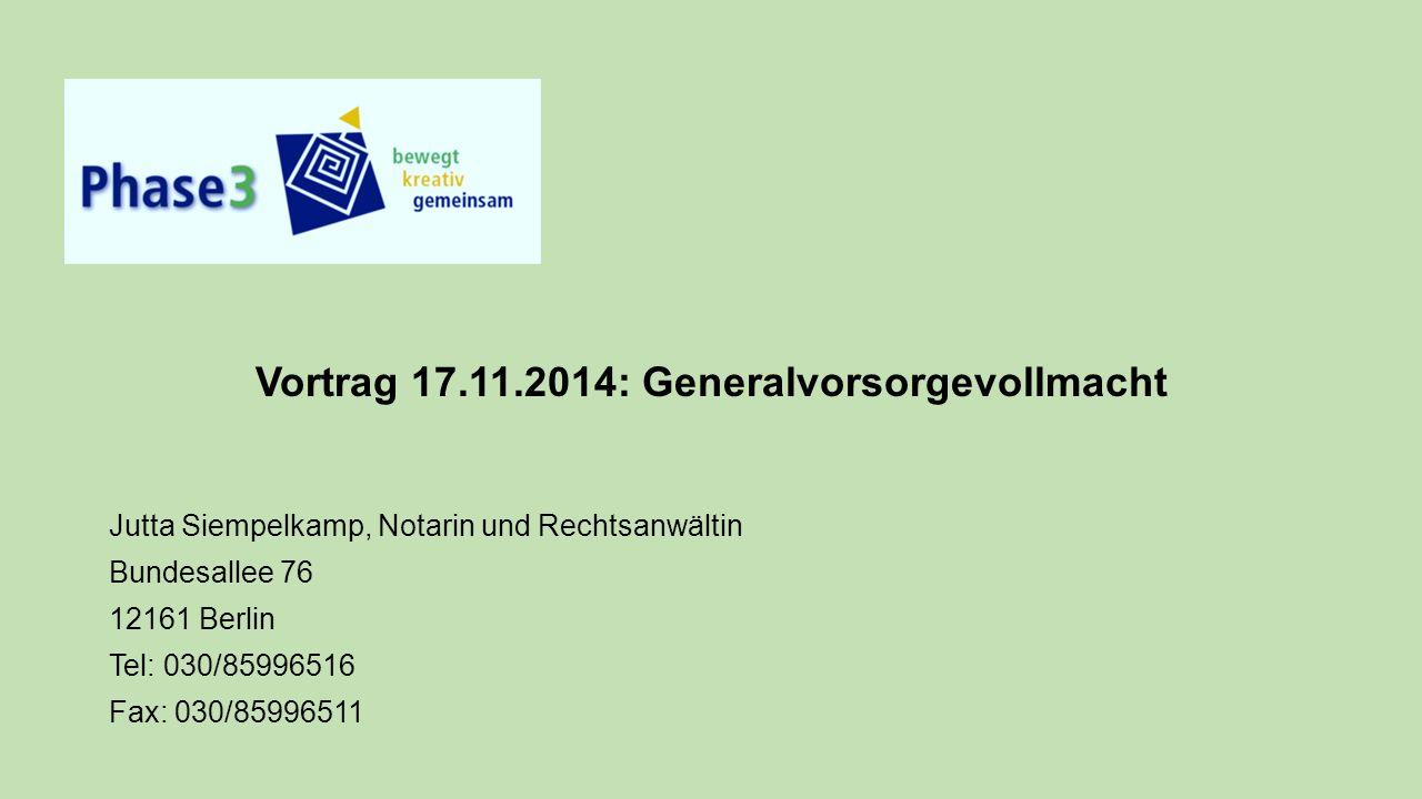 Vortrag 17.11.2014: Generalvorsorgevollmacht Jutta Siempelkamp, Notarin und Rechtsanwältin Bundesallee 76 12161 Berlin Tel: 030/85996516 Fax: 030/85996511