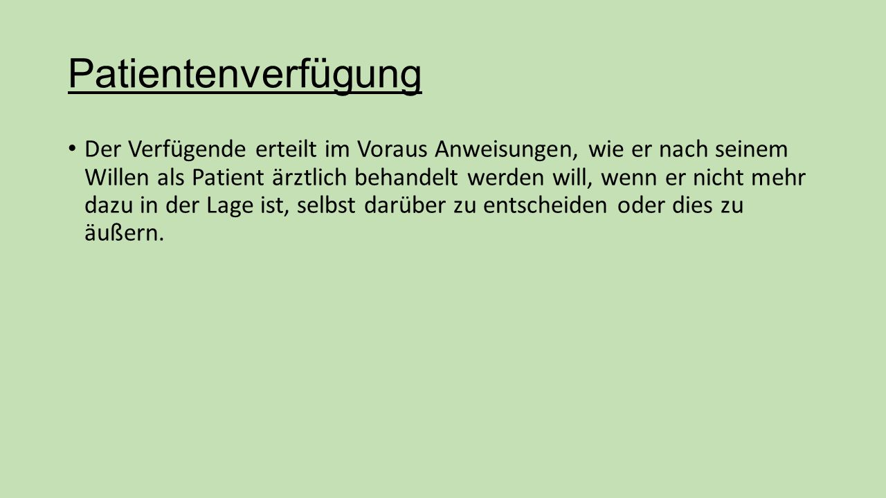 Patientenverfügung Der Verfügende erteilt im Voraus Anweisungen, wie er nach seinem Willen als Patient ärztlich behandelt werden will, wenn er nicht mehr dazu in der Lage ist, selbst darüber zu entscheiden oder dies zu äußern.