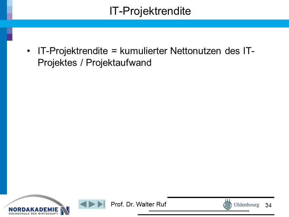 Prof. Dr. Walter Ruf IT-Projektrendite = kumulierter Nettonutzen des IT- Projektes / Projektaufwand IT-Projektrendite 34