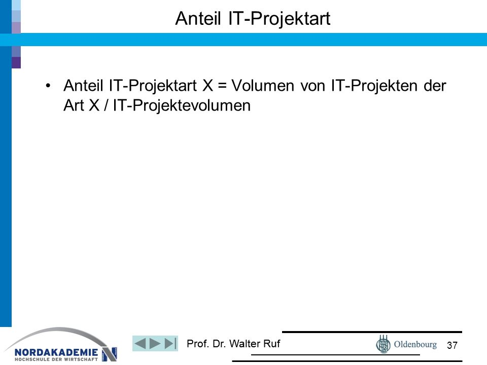 Prof. Dr. Walter Ruf Anteil IT-Projektart X = Volumen von IT-Projekten der Art X / IT-Projektevolumen Anteil IT-Projektart 37