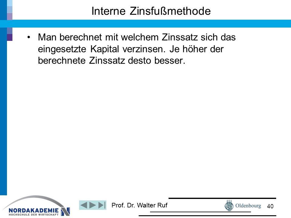 Prof. Dr. Walter Ruf Man berechnet mit welchem Zinssatz sich das eingesetzte Kapital verzinsen. Je höher der berechnete Zinssatz desto besser. Interne