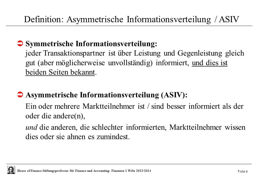 House of Finance-Stiftungsprofessur für Finance und Accounting: Finanzen 1 WiSe 2013/2014 Folie 4 Definition: Asymmetrische Informationsverteilung / ASIV  Symmetrische Informationsverteilung: jeder Transaktionspartner ist über Leistung und Gegenleistung gleich gut (aber möglicherweise unvollständig) informiert, und dies ist beiden Seiten bekannt.