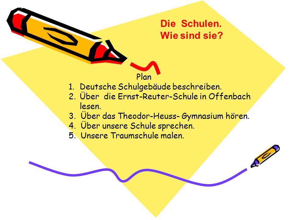Die Schulen.Wie sind sie. Plan 1.Deutsche Schulgebäude beschreiben.