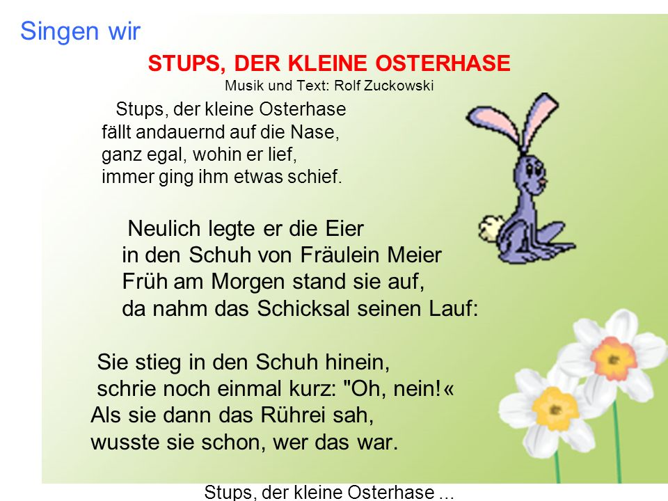 Singen wir STUPS, DER KLEINE OSTERHASE Musik und Text: Rolf Zuckowski Stups, der kleine Osterhase fällt andauernd auf die Nase, ganz egal, wohin er lief, immer ging ihm etwas schief.