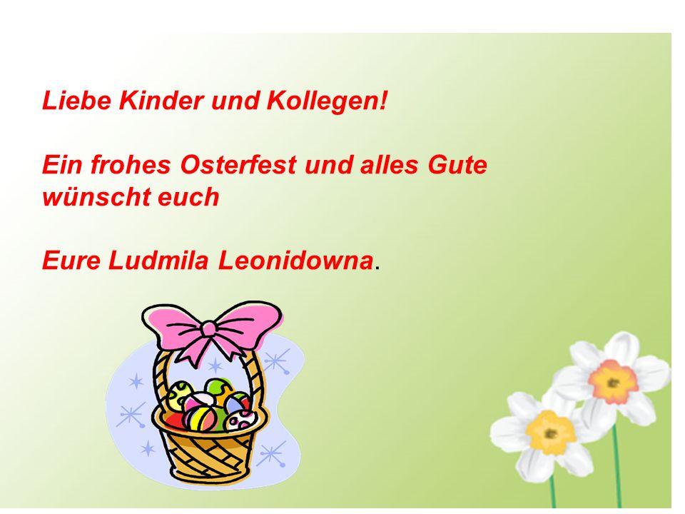 Liebe Kinder und Kollegen! Ein frohes Osterfest und alles Gute wünscht euch Eure Ludmila Leonidowna.