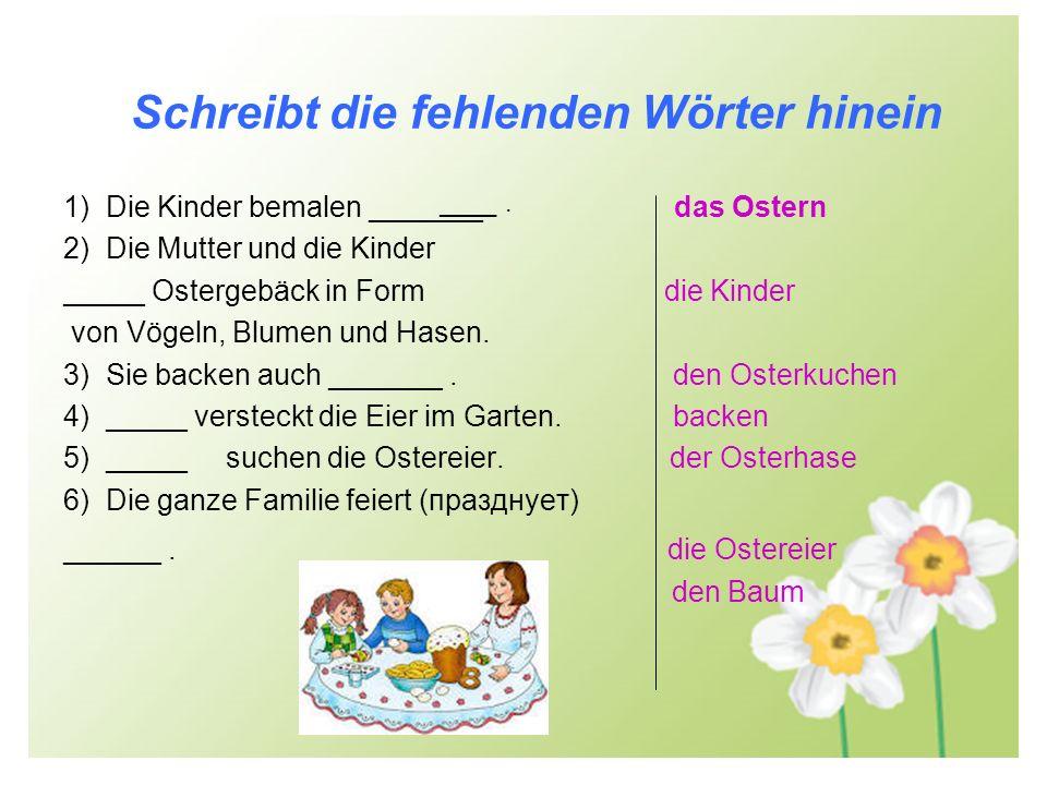 Schreibt die fehlenden Wörter hinein 1) Die Kinder bemalen _______. das Ostern 2) Die Mutter und die Kinder _____ Ostergebäck in Form die Kinder von V