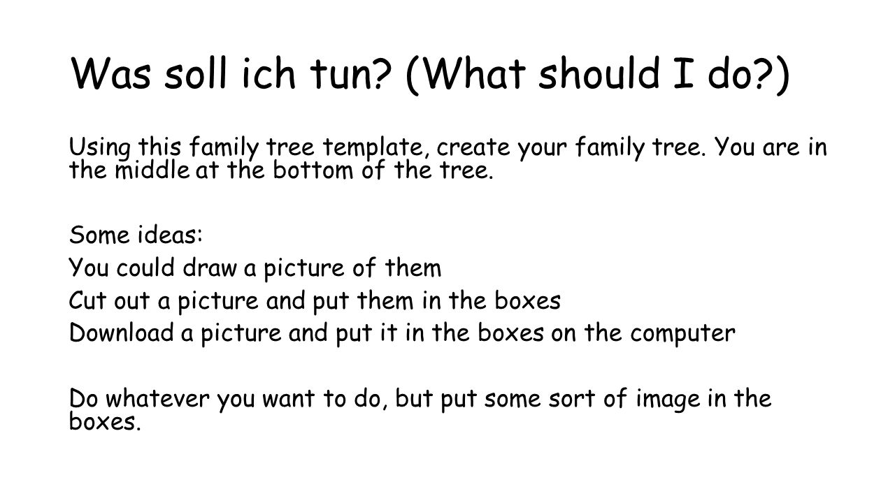 Was soll ich tun? (What should I do?) Using this family tree template, create your family tree. You are in the middle at the bottom of the tree. Some