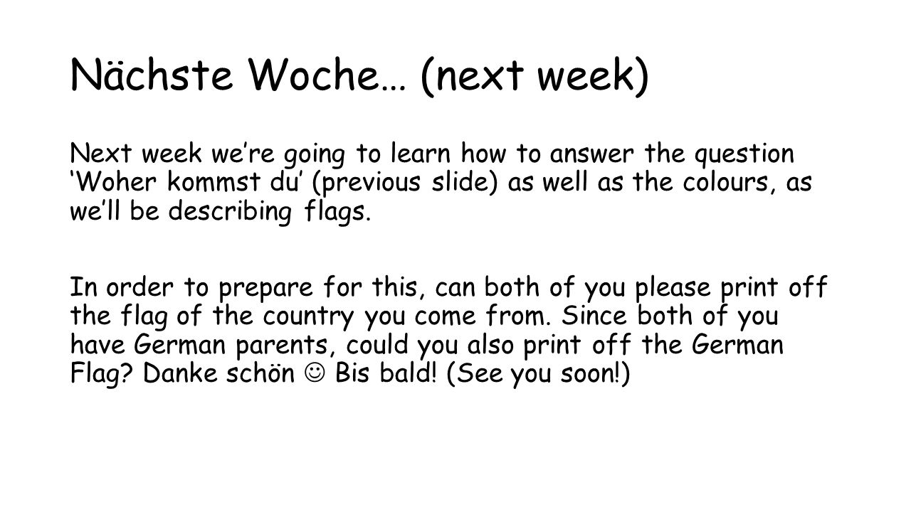 Nächste Woche… (next week) Next week we're going to learn how to answer the question 'Woher kommst du' (previous slide) as well as the colours, as we'll be describing flags.