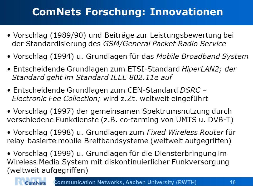 16Communication Networks, Aachen University (RWTH) ComNets Forschung: Innovationen Vorschlag (1989/90) und Beiträge zur Leistungsbewertung bei der Standardisierung des GSM/General Packet Radio Service Vorschlag (1994) u.