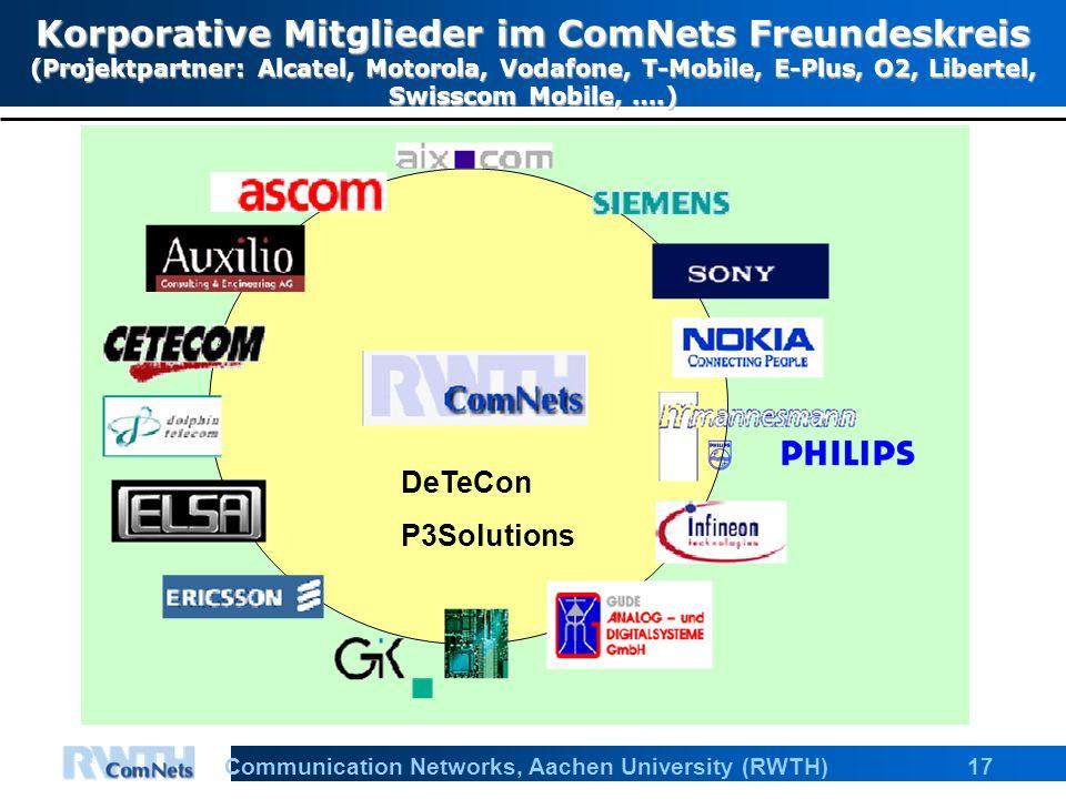 17Communication Networks, Aachen University (RWTH) Korporative Mitglieder im ComNets Freundeskreis (Projektpartner: Alcatel, Motorola, Vodafone, T-Mobile, E-Plus, O2, Libertel, Swisscom Mobile, ….) DeTeCon P3Solutions