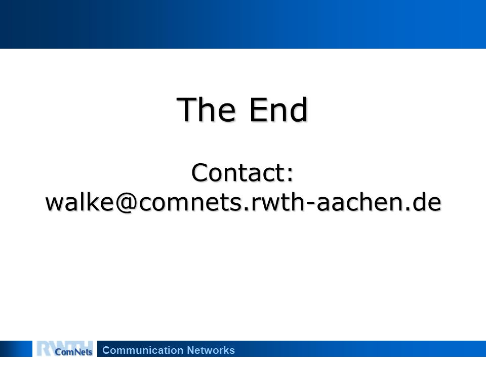 Communication Networks The End Contact: walke@comnets.rwth-aachen.de