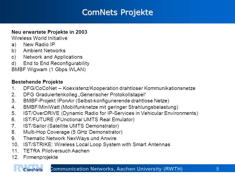 "5Communication Networks, Aachen University (RWTH) ComNets Projekte Neu erwartete Projekte in 2003 Wireless World Initiative a)New Radio IP b)Ambient Networks c)Network and Applications d)End to End Reconfigurability BMBF Wigwam (1 Gbps WLAN) Bestehende Projekte 1.DFG/CoCoNet – Koexistenz/Kooperation drahtloser Kommunikationsnetze 2.DFG Graduiertenkolleg ""Generischer Protokollstapel 3.BMBF-Projekt IPonAir (Selbst-konfigurierende drahtlose Netze) 4.BMBF/MiniWatt (Mobilfunknetze mit geringer Strahlungsbelastung) 5.IST/OverDRiVE (Dynamic Radio for IP-Services in Vehicular Environments) 6.IST/FUTURE (FUnctional UMTS Real Emulator) 7.IST/Sailor (Satellite UMTS Demonstrator) 8.Multi-Hop Coverage (5 GHz Demonstrator) 9.Thematic Network NexWays und Anwire 10.IST/STRIKE: Wireless Local Loop System with Smart Antennas 11.TETRA Pilotversuch Aachen 12.Firmenprojekte"