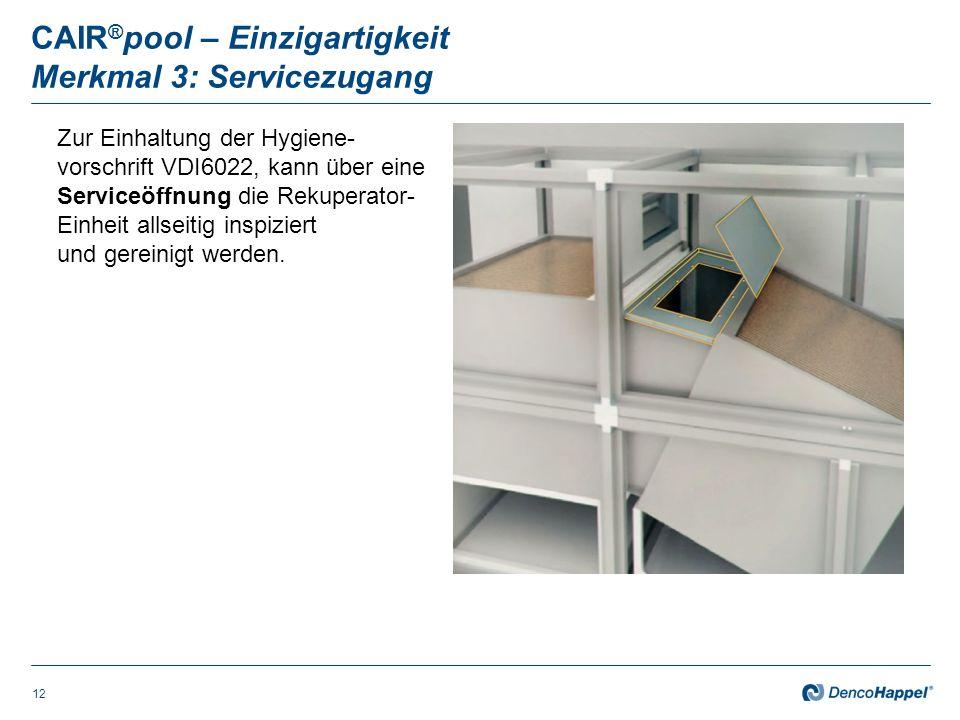 CAIR ® pool – Einzigartigkeit Merkmal 3: Servicezugang 12 Zur Einhaltung der Hygiene- vorschrift VDI6022, kann über eine Serviceöffnung die Rekuperator- Einheit allseitig inspiziert und gereinigt werden.