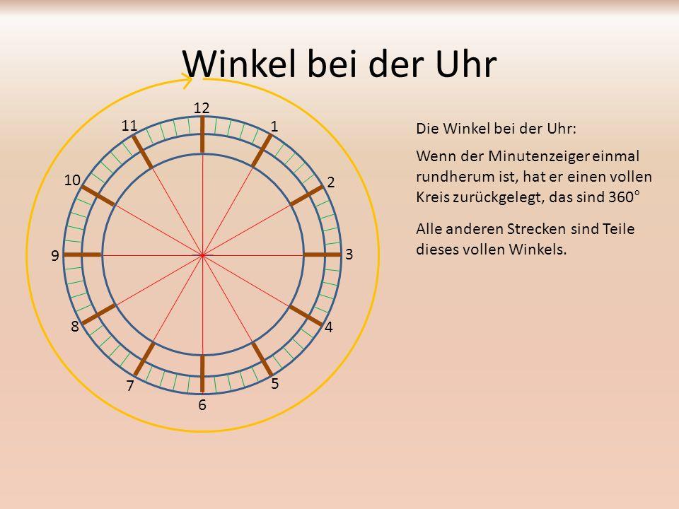 Winkel bei der Uhr Die Winkel bei der Uhr: 12 1 2 3 4 5 6 7 8 9 10 11 Eine halbe Stunde ist: 360° : 2 = 180° (gestreckter Winkel) ½ Teil