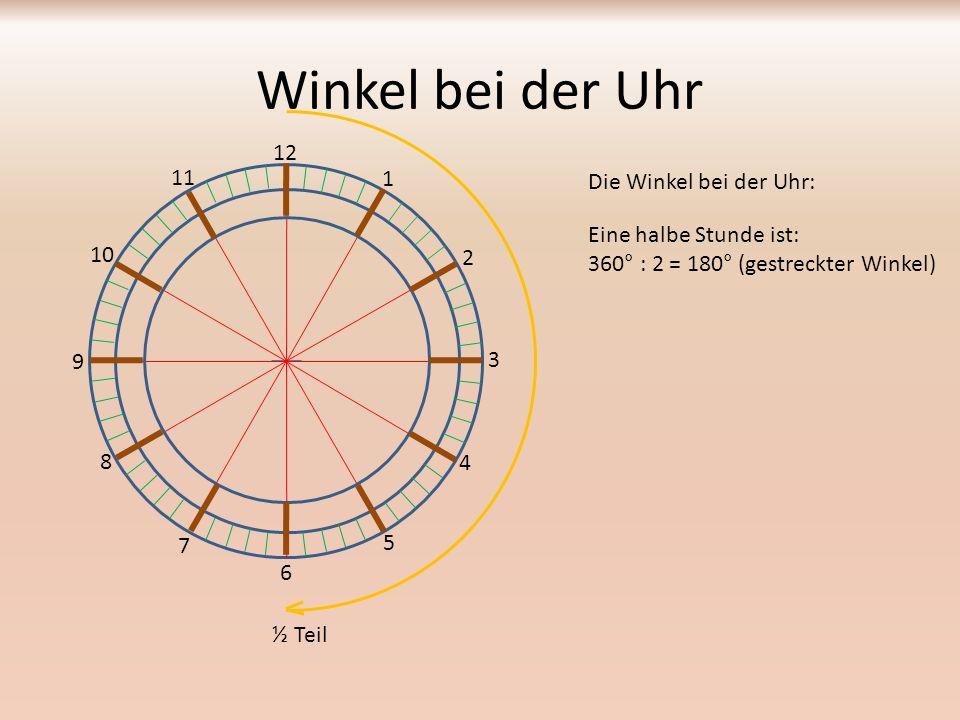 Winkel bei der Uhr Die Winkel bei der Uhr: 12 1 2 3 4 5 6 7 8 9 10 11 Eine viertel Stunde ist: 360° : 4 = 90° (rechter Winkel) ¼ Teil