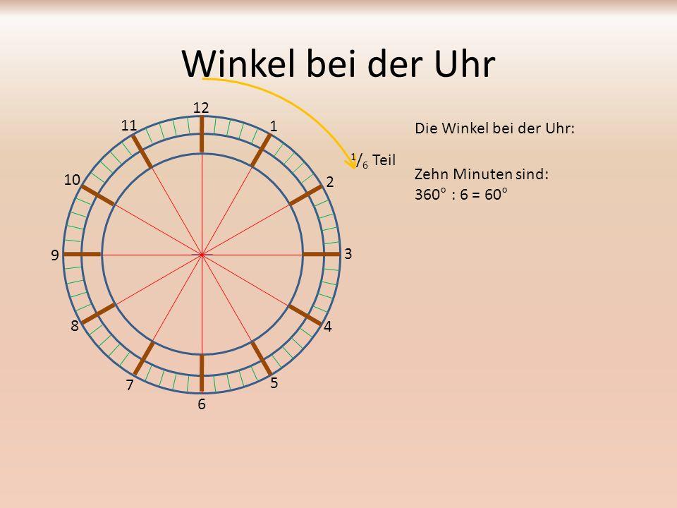 Winkel bei der Uhr Die Winkel bei der Uhr: 12 1 2 3 4 5 6 7 8 9 10 11 Fünf Minuten sind: 360° : 12 = 30° 1 / 12 Teil