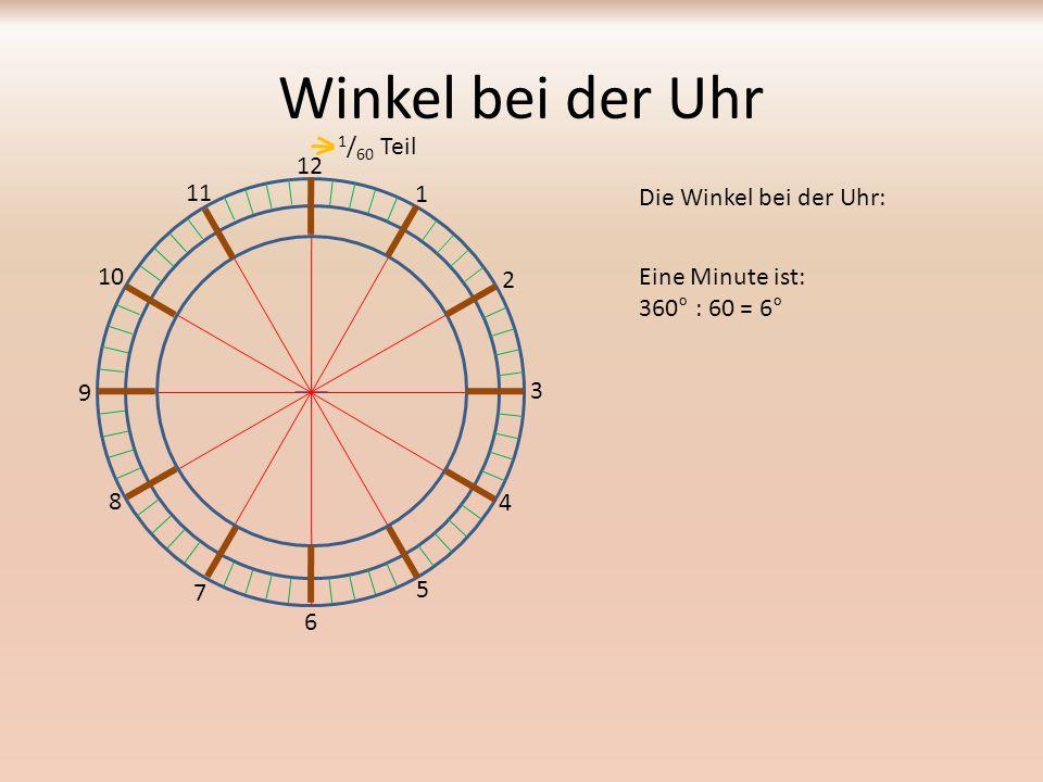 Winkel bei der Uhr Die Winkel bei der Uhr: 12 1 2 3 4 5 6 7 8 9 10 11 Eine Minute ist: 360° : 60 = 6° Das musst du auswendig lernen: 1 min sind 6°
