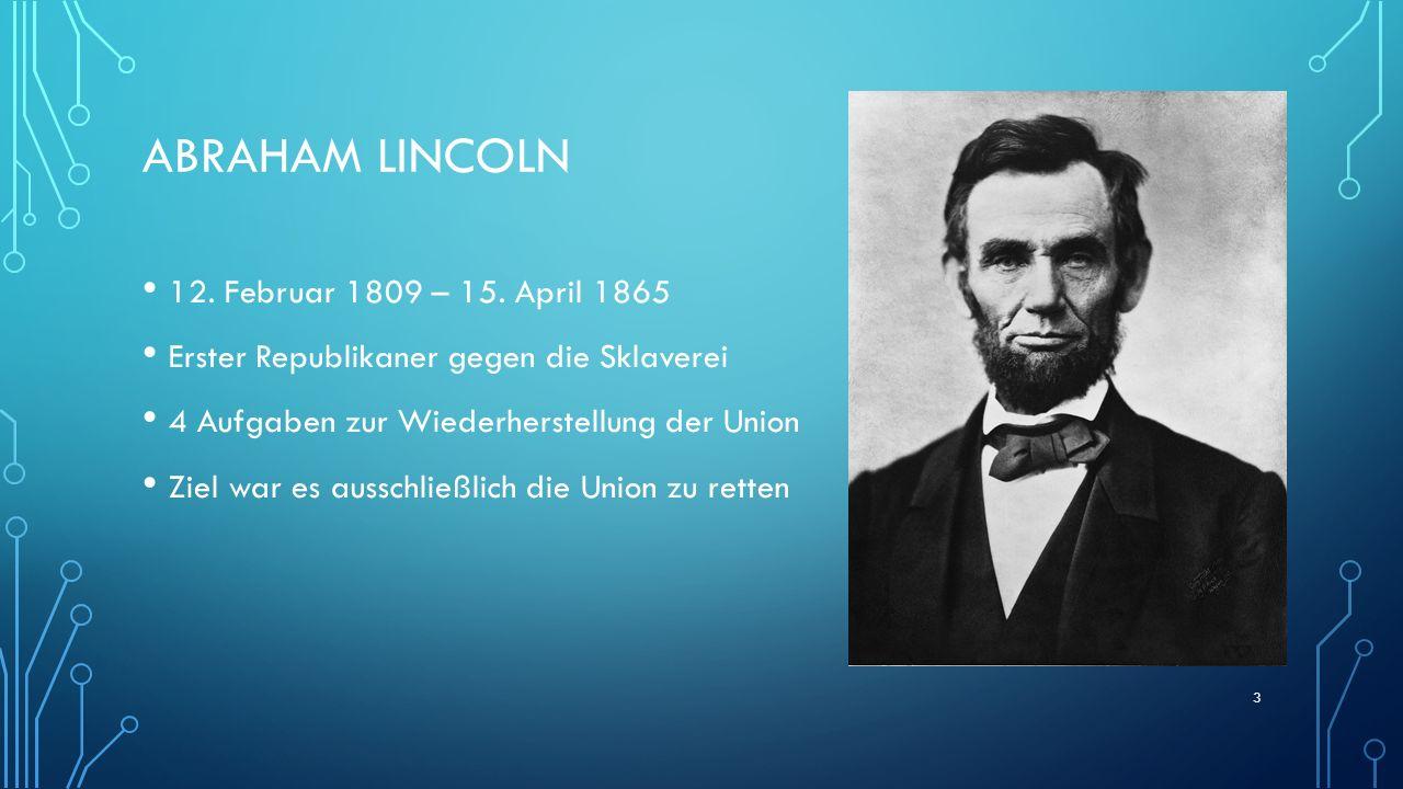ABRAHAM LINCOLN 12. Februar 1809 – 15. April 1865 Erster Republikaner gegen die Sklaverei 4 Aufgaben zur Wiederherstellung der Union Ziel war es aussc