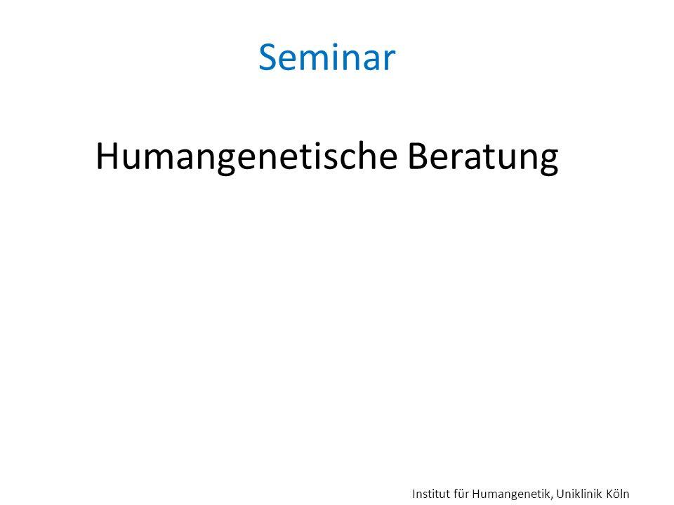Seminar Humangenetische Beratung Institut für Humangenetik, Uniklinik Köln