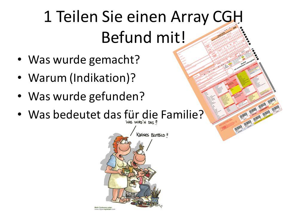 1 Teilen Sie einen Array CGH Befund mit! Was wurde gemacht? Warum (Indikation)? Was wurde gefunden? Was bedeutet das für die Familie?