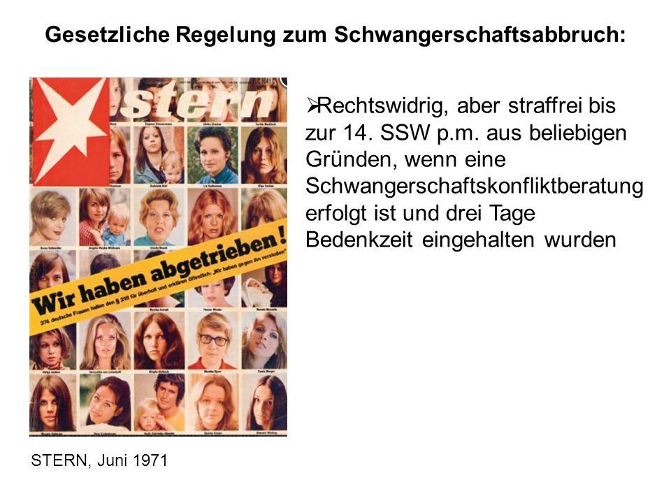 STERN, Juni 1971 Gesetzliche Regelung zum Schwangerschaftsabbruch:  Rechtswidrig, aber straffrei bis zur 14. SSW p.m. aus beliebigen Gründen, wenn ei