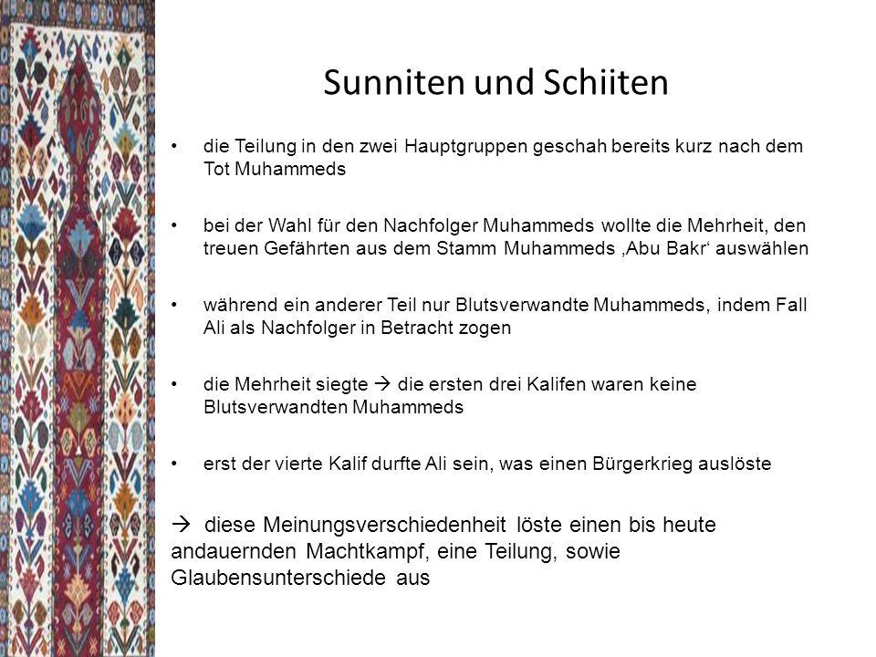Sunniten und Schiiten die Teilung in den zwei Hauptgruppen geschah bereits kurz nach dem Tot Muhammeds bei der Wahl für den Nachfolger Muhammeds wollte die Mehrheit, den treuen Gefährten aus dem Stamm Muhammeds 'Abu Bakr' auswählen während ein anderer Teil nur Blutsverwandte Muhammeds, indem Fall Ali als Nachfolger in Betracht zogen die Mehrheit siegte  die ersten drei Kalifen waren keine Blutsverwandten Muhammeds erst der vierte Kalif durfte Ali sein, was einen Bürgerkrieg auslöste  diese Meinungsverschiedenheit löste einen bis heute andauernden Machtkampf, eine Teilung, sowie Glaubensunterschiede aus