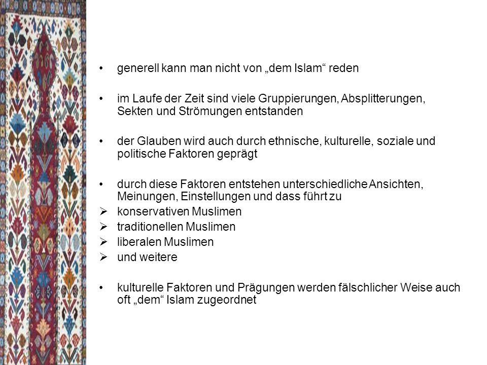 """generell kann man nicht von """"dem Islam reden im Laufe der Zeit sind viele Gruppierungen, Absplitterungen, Sekten und Strömungen entstanden der Glauben wird auch durch ethnische, kulturelle, soziale und politische Faktoren geprägt durch diese Faktoren entstehen unterschiedliche Ansichten, Meinungen, Einstellungen und dass führt zu  konservativen Muslimen  traditionellen Muslimen  liberalen Muslimen  und weitere kulturelle Faktoren und Prägungen werden fälschlicher Weise auch oft """"dem Islam zugeordnet"""