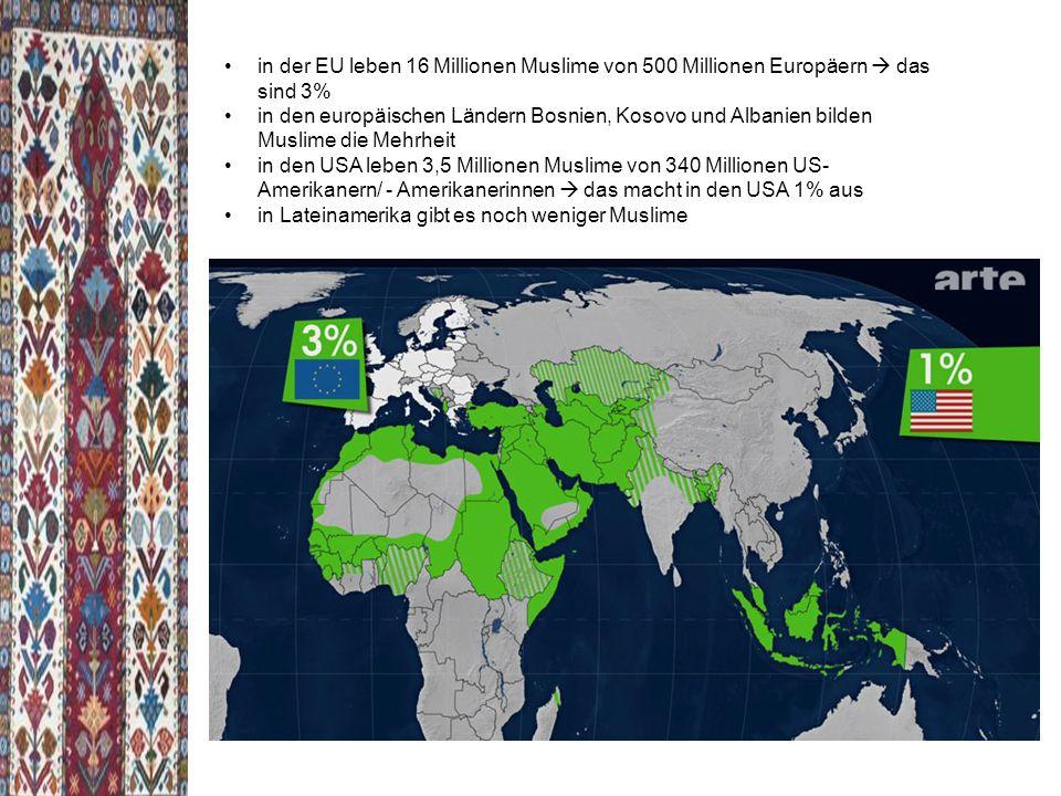 in der EU leben 16 Millionen Muslime von 500 Millionen Europäern  das sind 3% in den europäischen Ländern Bosnien, Kosovo und Albanien bilden Muslime die Mehrheit in den USA leben 3,5 Millionen Muslime von 340 Millionen US- Amerikanern/ - Amerikanerinnen  das macht in den USA 1% aus in Lateinamerika gibt es noch weniger Muslime