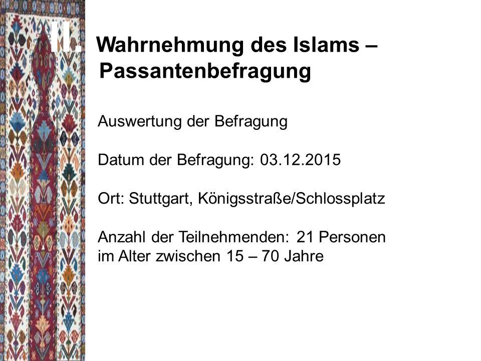 II. Wahrnehmung des Islams – Passantenbefragung Auswertung der Befragung Datum der Befragung: 03.12.2015 Ort: Stuttgart, Königsstraße/Schlossplatz Anz
