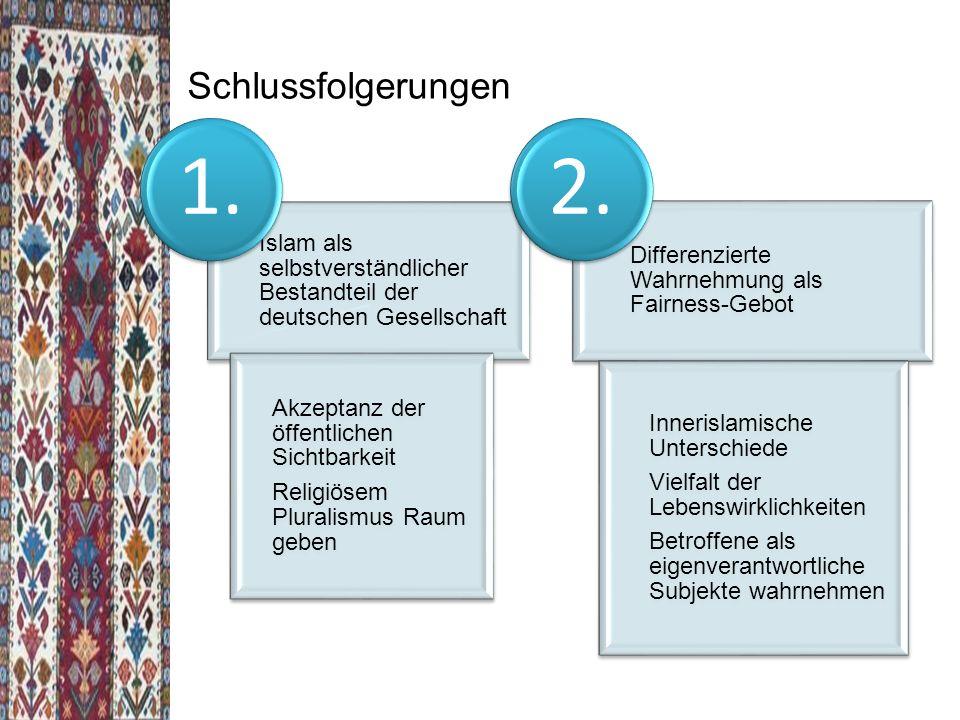 Schlussfolgerungen Islam als selbstverständlicher Bestandteil der deutschen Gesellschaft Akzeptanz der öffentlichen Sichtbarkeit Religiösem Pluralismus Raum geben 1.