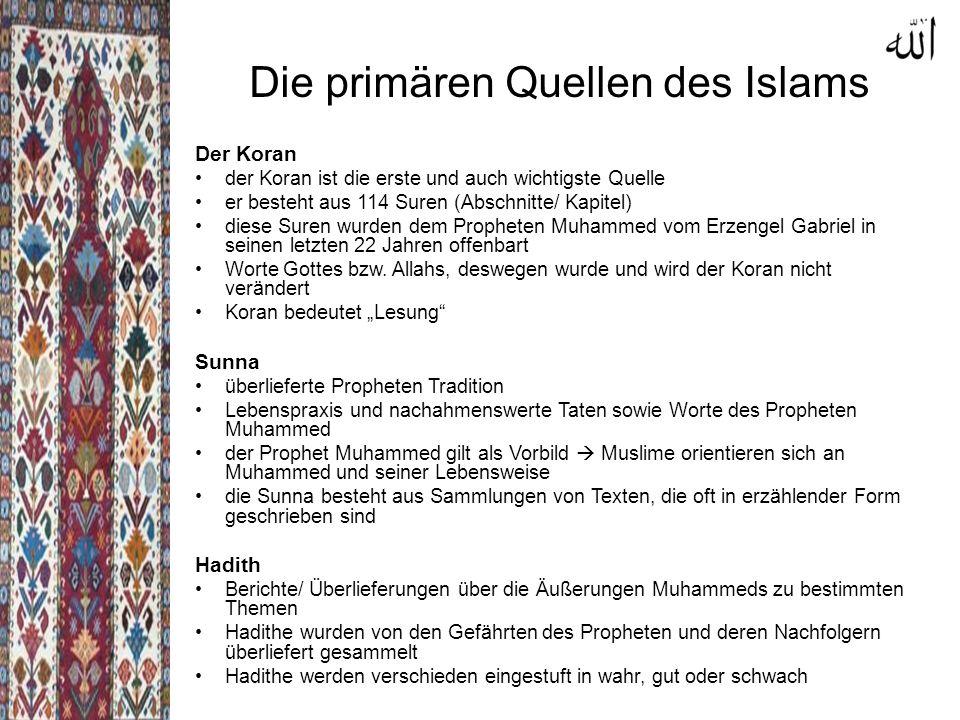 Die primären Quellen des Islams Der Koran der Koran ist die erste und auch wichtigste Quelle er besteht aus 114 Suren (Abschnitte/ Kapitel) diese Suren wurden dem Propheten Muhammed vom Erzengel Gabriel in seinen letzten 22 Jahren offenbart Worte Gottes bzw.