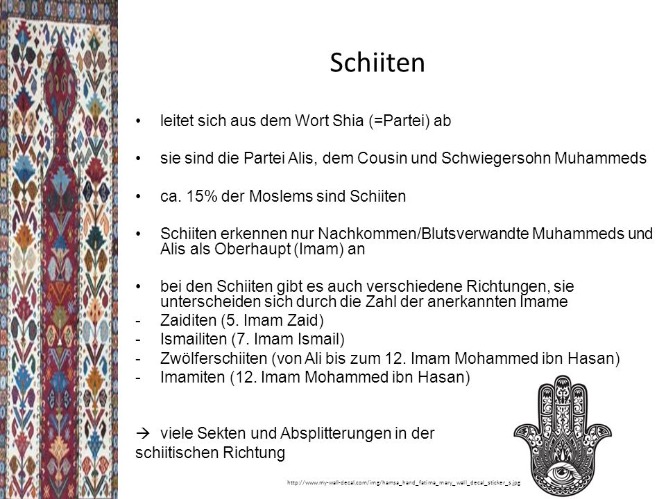 Schiiten leitet sich aus dem Wort Shia (=Partei) ab sie sind die Partei Alis, dem Cousin und Schwiegersohn Muhammeds ca.
