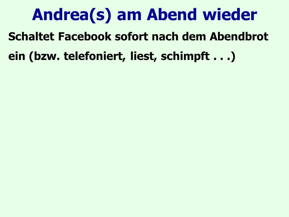 Andrea(s) am Abend wieder Schaltet Facebook sofort nach dem Abendbrot ein (bzw. telefoniert, liest, schimpft...)