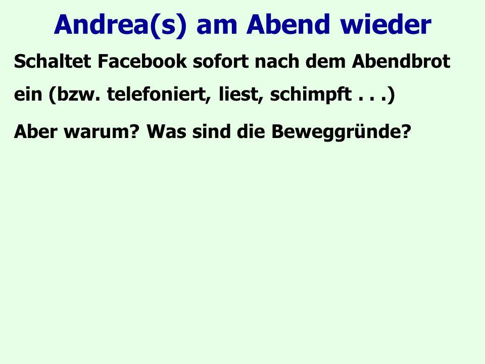 Andrea(s) am Abend wieder Schaltet Facebook sofort nach dem Abendbrot ein (bzw. telefoniert, liest, schimpft...) Aber warum? Was sind die Beweggründe?