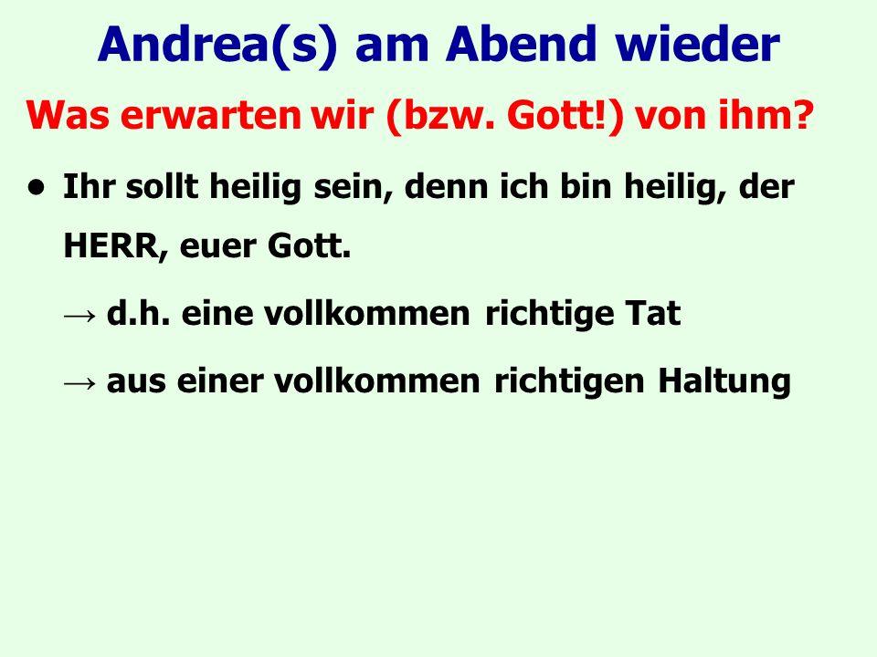Andrea(s) am Abend wieder Was erwarten wir (bzw. Gott!) von ihm? Ihr sollt heilig sein, denn ich bin heilig, der HERR, euer Gott. → d.h. eine vollkomm