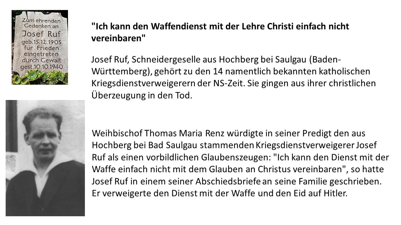 Ich kann den Waffendienst mit der Lehre Christi einfach nicht vereinbaren Josef Ruf, Schneidergeselle aus Hochberg bei Saulgau (Baden- Württemberg), gehört zu den 14 namentlich bekannten katholischen Kriegsdienstverweigerern der NS-Zeit.