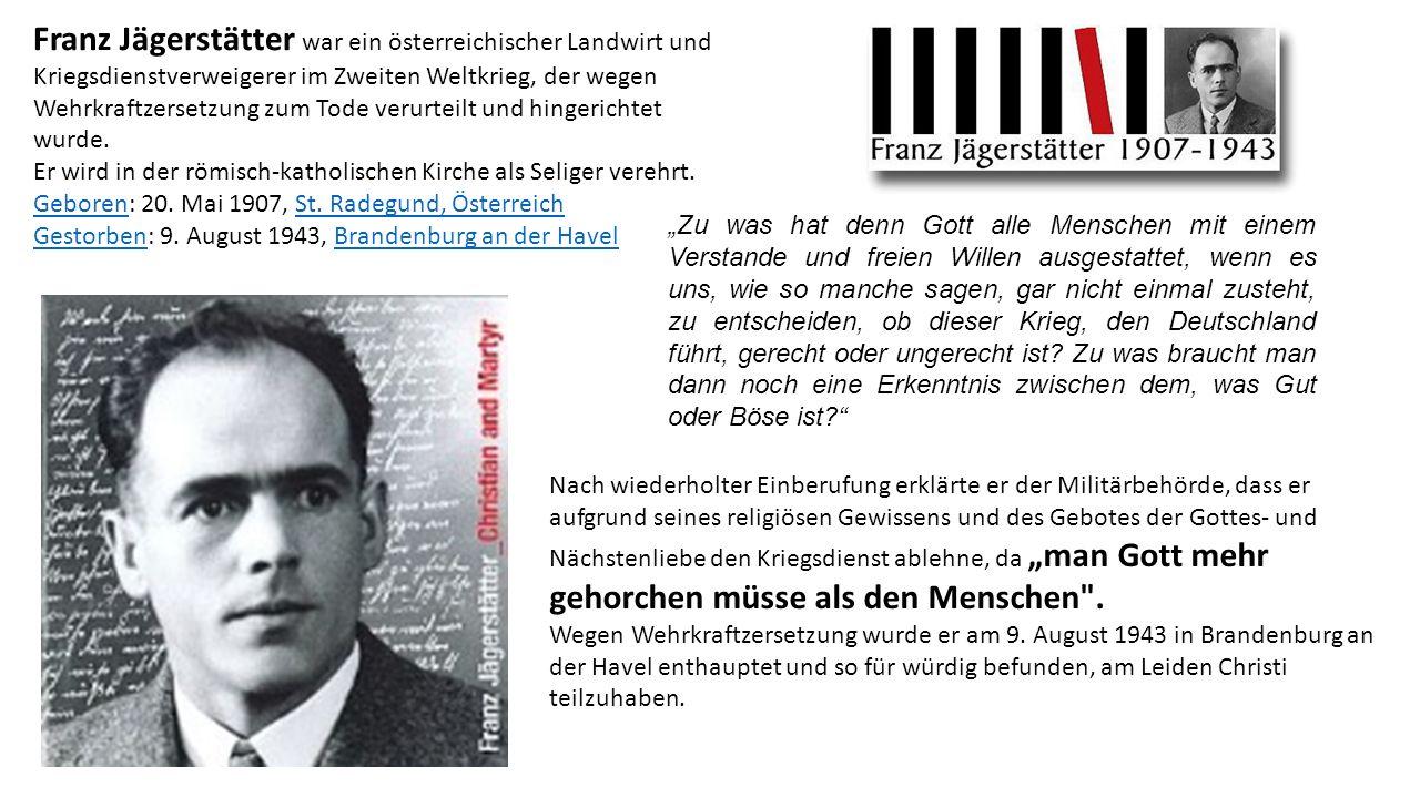 Franz Jägerstätter war ein österreichischer Landwirt und Kriegsdienstverweigerer im Zweiten Weltkrieg, der wegen Wehrkraftzersetzung zum Tode verurteilt und hingerichtet wurde.